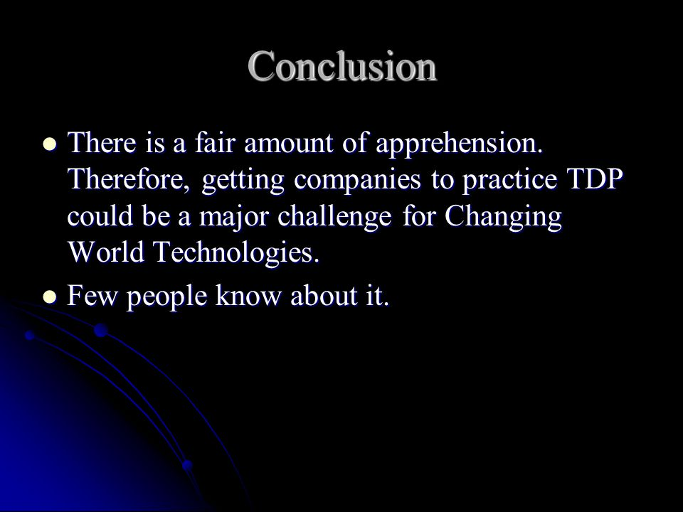 Conclusion There is a fair amount of apprehension. Therefore, getting companies to practice TDP could be a major challenge for Changing World Technolo