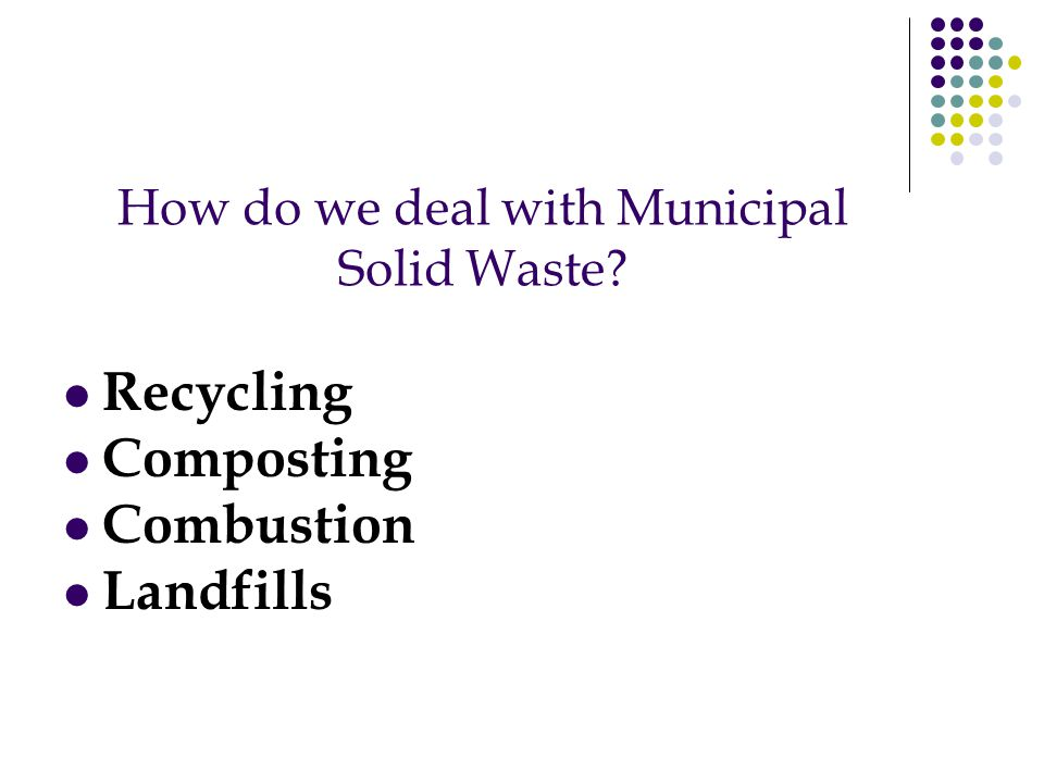 How do we deal with Municipal Solid Waste? Recycling Composting Combustion Landfills
