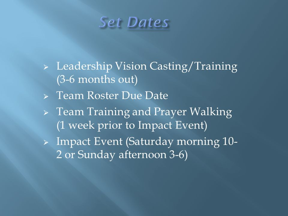  Leadership Vision Casting/Training (3-6 months out)  Team Roster Due Date  Team Training and Prayer Walking (1 week prior to Impact Event)  Impact Event (Saturday morning 10- 2 or Sunday afternoon 3-6)