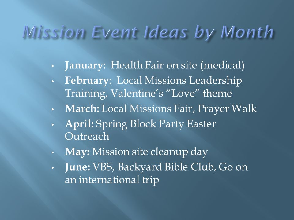 January: Health Fair on site (medical) February : Local Missions Leadership Training, Valentine's Love theme March: Local Missions Fair, Prayer Walk April: Spring Block Party Easter Outreach May: Mission site cleanup day June: VBS, Backyard Bible Club, Go on an international trip