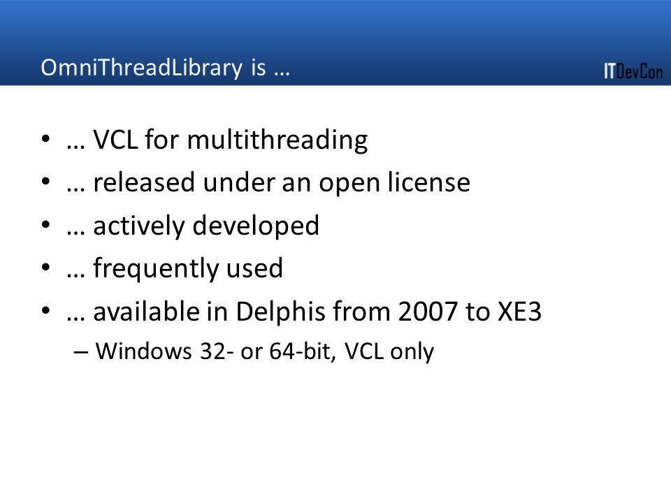 OmniThreadLibrary is … … VCL for multithreading … released under an open license … actively developed … frequently used … available in Delphis from 2007 to XE3 – Windows 32- or 64-bit, VCL only