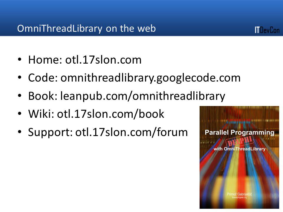 OmniThreadLibrary on the web Home: otl.17slon.com Code: omnithreadlibrary.googlecode.com Book: leanpub.com/omnithreadlibrary Wiki: otl.17slon.com/book