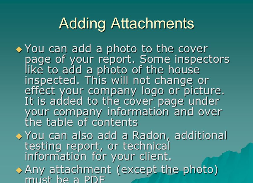 Adding Attachments  You can add a photo to the cover page of your report. Some inspectors like to add a photo of the house inspected. This will not c
