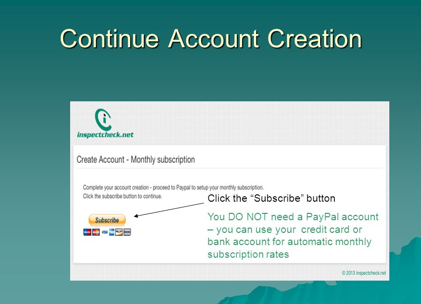 Continue Account Creation Click the Subscribe button You DO NOT need a PayPal account – you can use your credit card or bank account for automatic monthly subscription rates