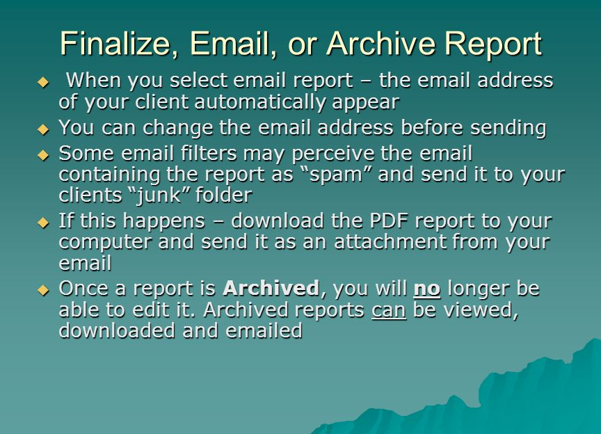 Finalize, Email, or Archive Report  When you select email report – the email address of your client automatically appear  You can change the email a