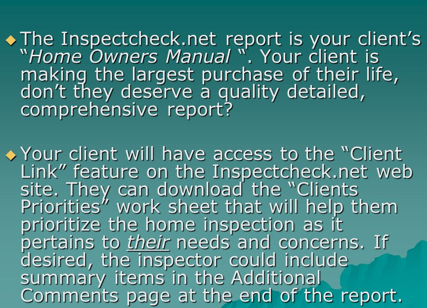 " The Inspectcheck.net report is your client's ""Home Owners Manual "". Your client is making the largest purchase of their life, don't they deserve a q"