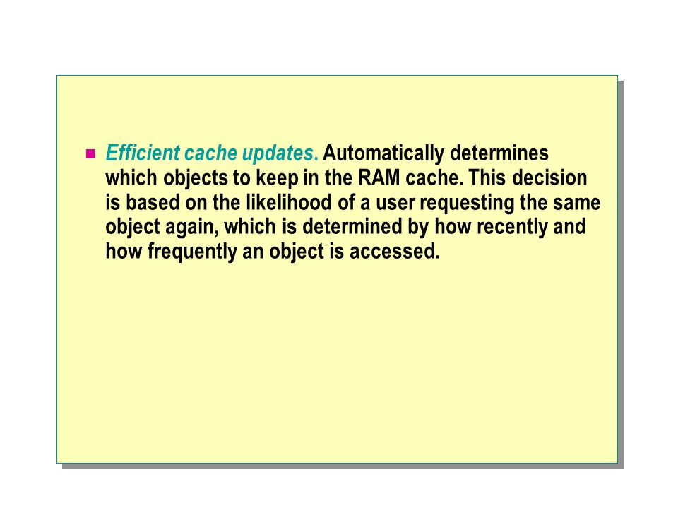 Efficient cache updates. Automatically determines which objects to keep in the RAM cache.