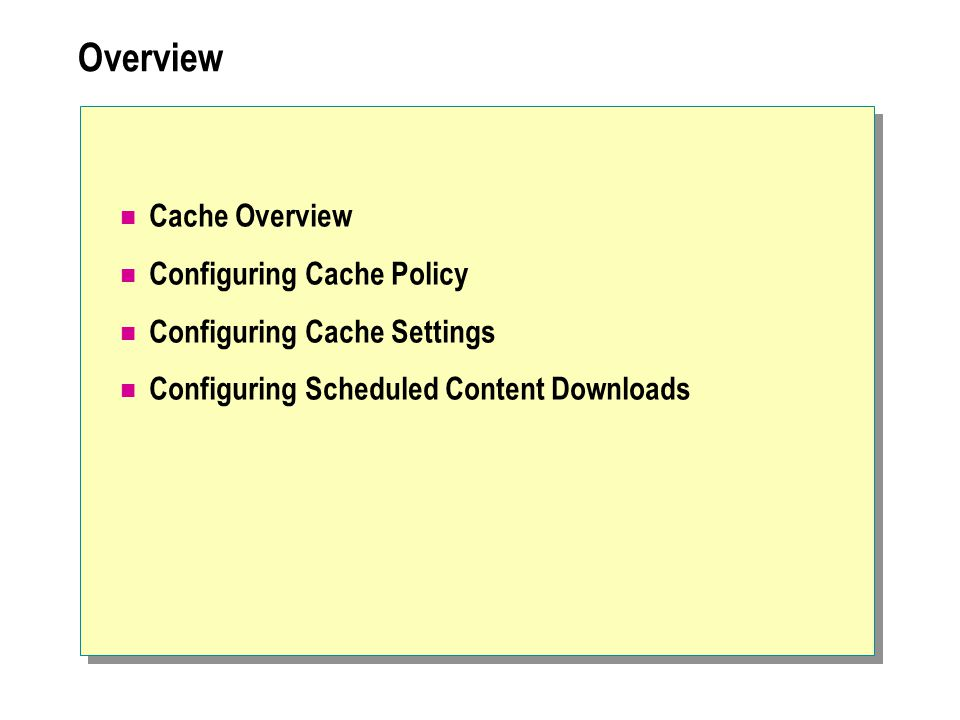 Review Cache Overview Configuring Cache Policy Configuring Cache Settings Configuring Scheduled Content Downloads