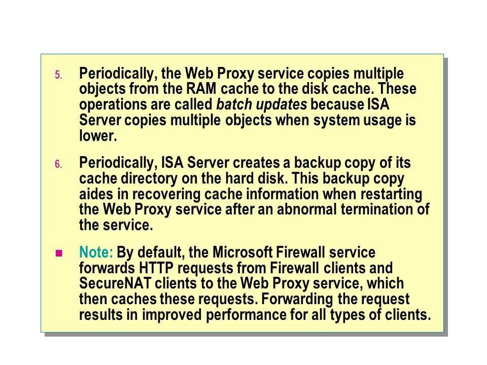5. Periodically, the Web Proxy service copies multiple objects from the RAM cache to the disk cache. These operations are called batch updates because