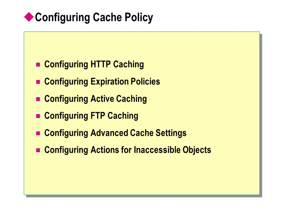  Configuring Cache Policy Configuring HTTP Caching Configuring Expiration Policies Configuring Active Caching Configuring FTP Caching Configuring Advanced Cache Settings Configuring Actions for Inaccessible Objects