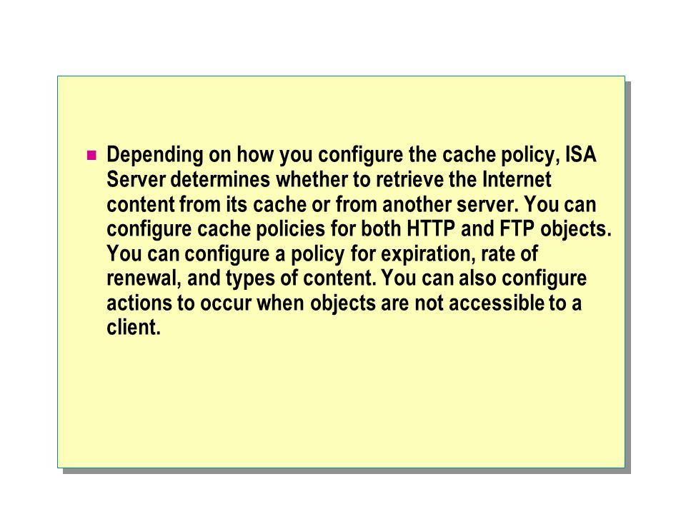 Depending on how you configure the cache policy, ISA Server determines whether to retrieve the Internet content from its cache or from another server.