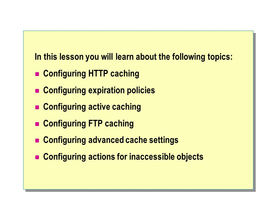 In this lesson you will learn about the following topics: Configuring HTTP caching Configuring expiration policies Configuring active caching Configuring FTP caching Configuring advanced cache settings Configuring actions for inaccessible objects