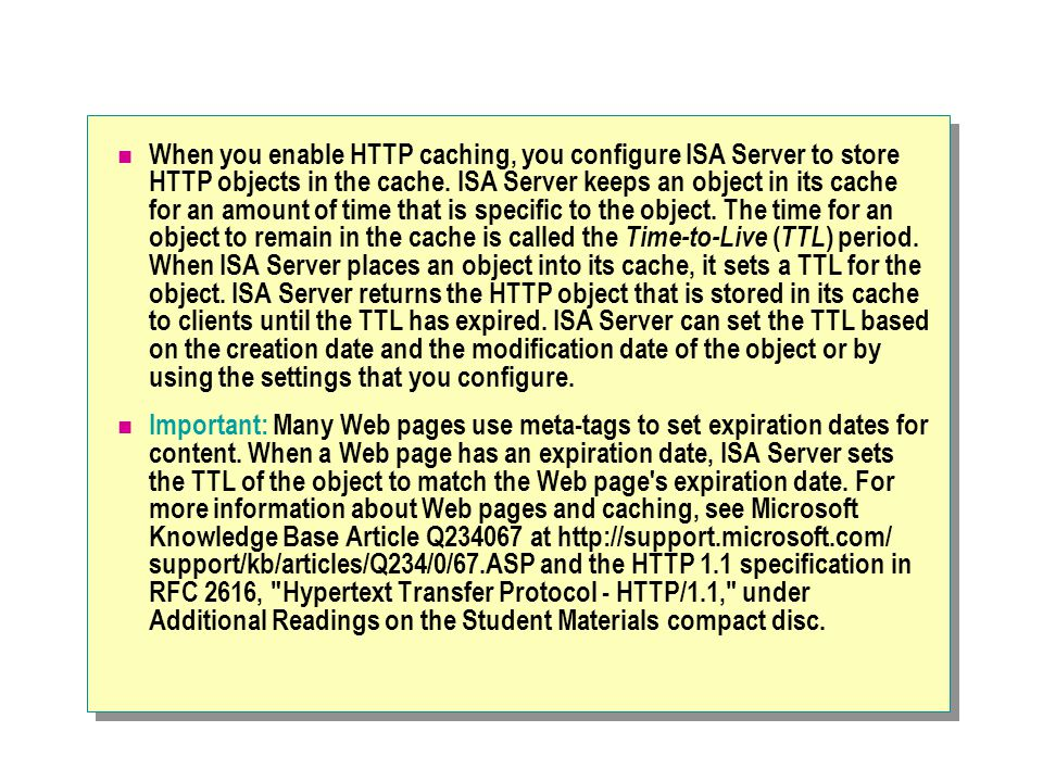When you enable HTTP caching, you configure ISA Server to store HTTP objects in the cache.