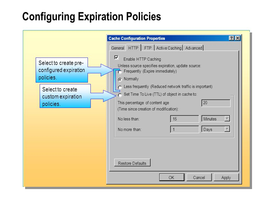 Configuring Expiration Policies Cache Configuration Properties General OKCancelApply No less than:15Minutes No more than:1Days Enable HTTP Caching Unless source specifies expiration, update source: Restore Defaults HTTPFTPActive CachingAdvanced Frequently (Expire immediately) Normally Less frequently (Reduced network traffic is important) Set Time To Live (TTL) of object in cache to: This percentage of content age20 (Time since creation of modification): Select to create pre- configured expiration policies.