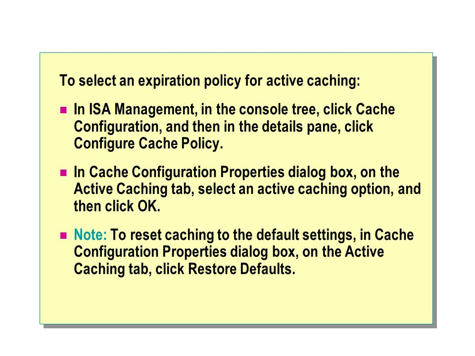 To select an expiration policy for active caching: In ISA Management, in the console tree, click Cache Configuration, and then in the details pane, click Configure Cache Policy.