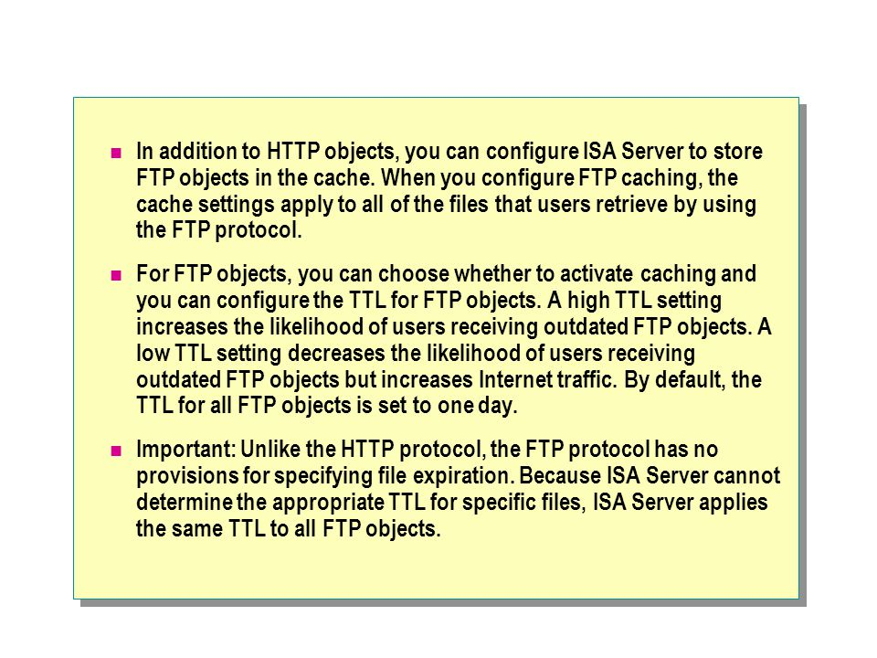 In addition to HTTP objects, you can configure ISA Server to store FTP objects in the cache.