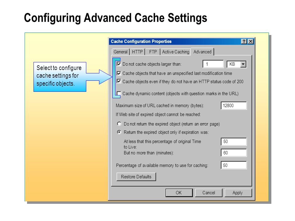 Configuring Advanced Cache Settings Cache Configuration Properties General OKCancelApply Restore Defaults HTTPFTPActive CachingAdvanced Maximum size of URL cached in memory (bytes):12800 Do not return the expired object (return an error page) Return the expired object only if expiration was: At less that this percentage of original Time 50 to Live: But no more than (minutes):60 If Web site of expired object cannot be reached: Percentage of available memory to use for caching:50 Do not cache objects larger than:1KB Cache objects that have an unspecified last modification time Cache objects even if they do not have an HTTP status code of 200 Cache dynamic content (objects with question marks in the URL) Select to configure cache settings for specific objects.