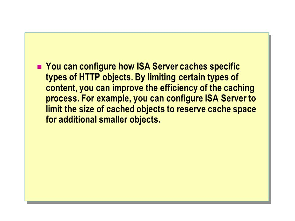 You can configure how ISA Server caches specific types of HTTP objects.