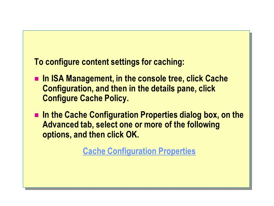 To configure content settings for caching: In ISA Management, in the console tree, click Cache Configuration, and then in the details pane, click Configure Cache Policy.