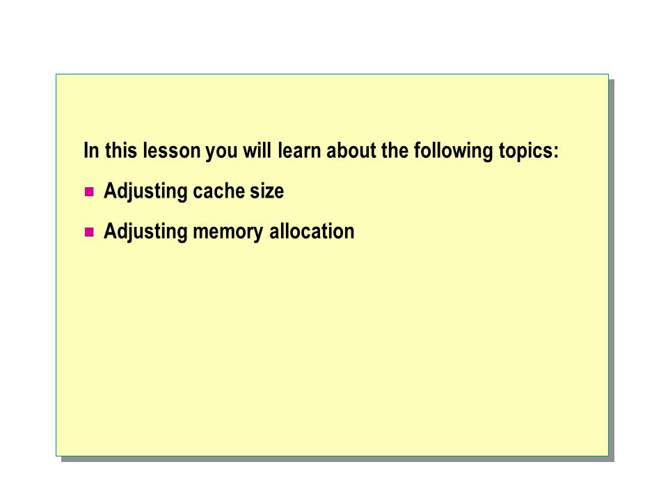 In this lesson you will learn about the following topics: Adjusting cache size Adjusting memory allocation