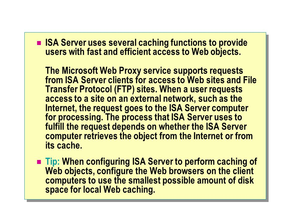 ISA Server uses several caching functions to provide users with fast and efficient access to Web objects.