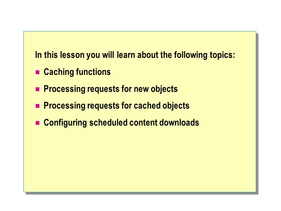 In this lesson you will learn about the following topics: Caching functions Processing requests for new objects Processing requests for cached objects Configuring scheduled content downloads