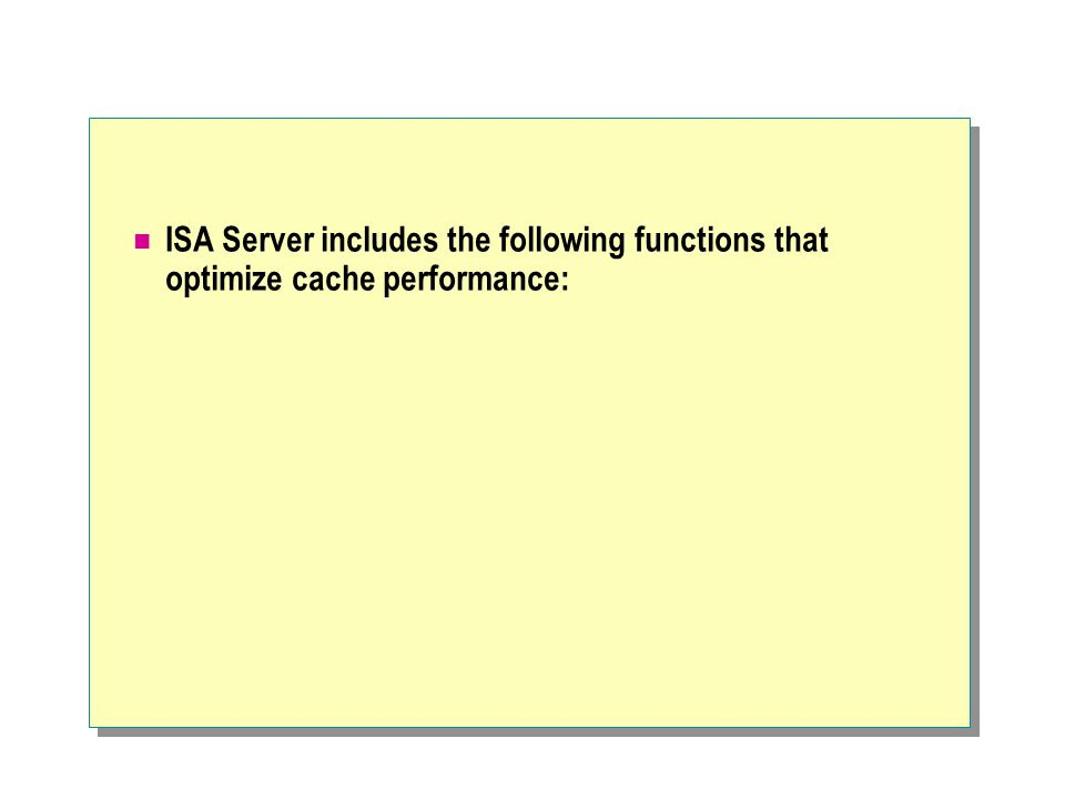 ISA Server includes the following functions that optimize cache performance: