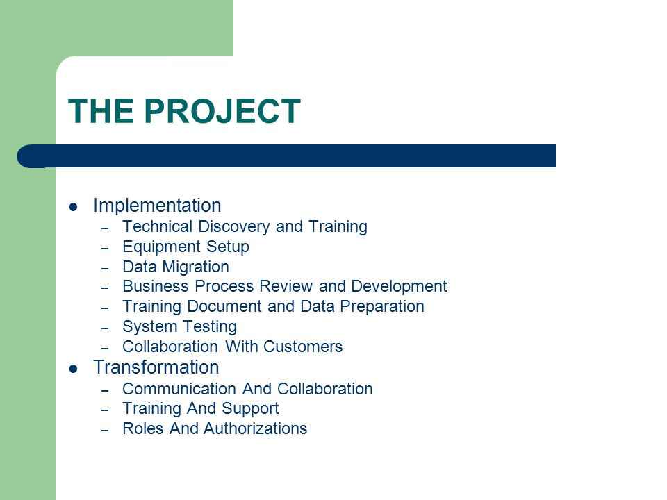 THE PROJECT Implementation – Technical Discovery and Training – Equipment Setup – Data Migration – Business Process Review and Development – Training Document and Data Preparation – System Testing – Collaboration With Customers Transformation – Communication And Collaboration – Training And Support – Roles And Authorizations