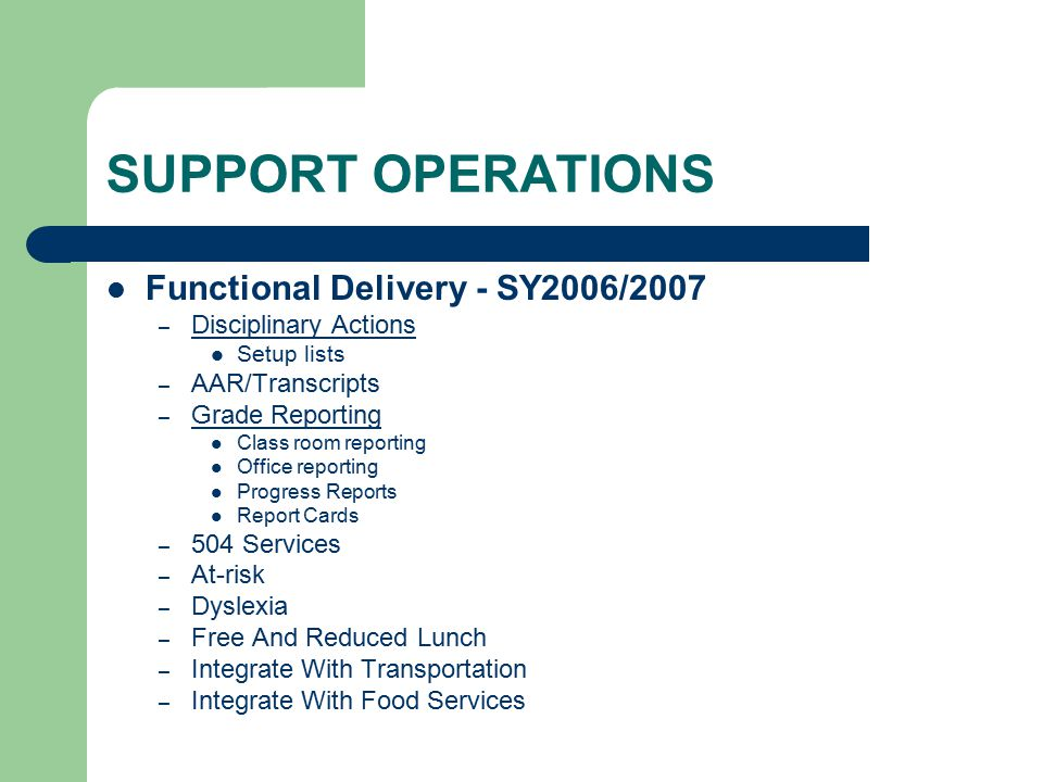 SUPPORT OPERATIONS Functional Delivery - SY2006/2007 – Disciplinary Actions Setup lists – AAR/Transcripts – Grade Reporting Class room reporting Office reporting Progress Reports Report Cards – 504 Services – At-risk – Dyslexia – Free And Reduced Lunch – Integrate With Transportation – Integrate With Food Services