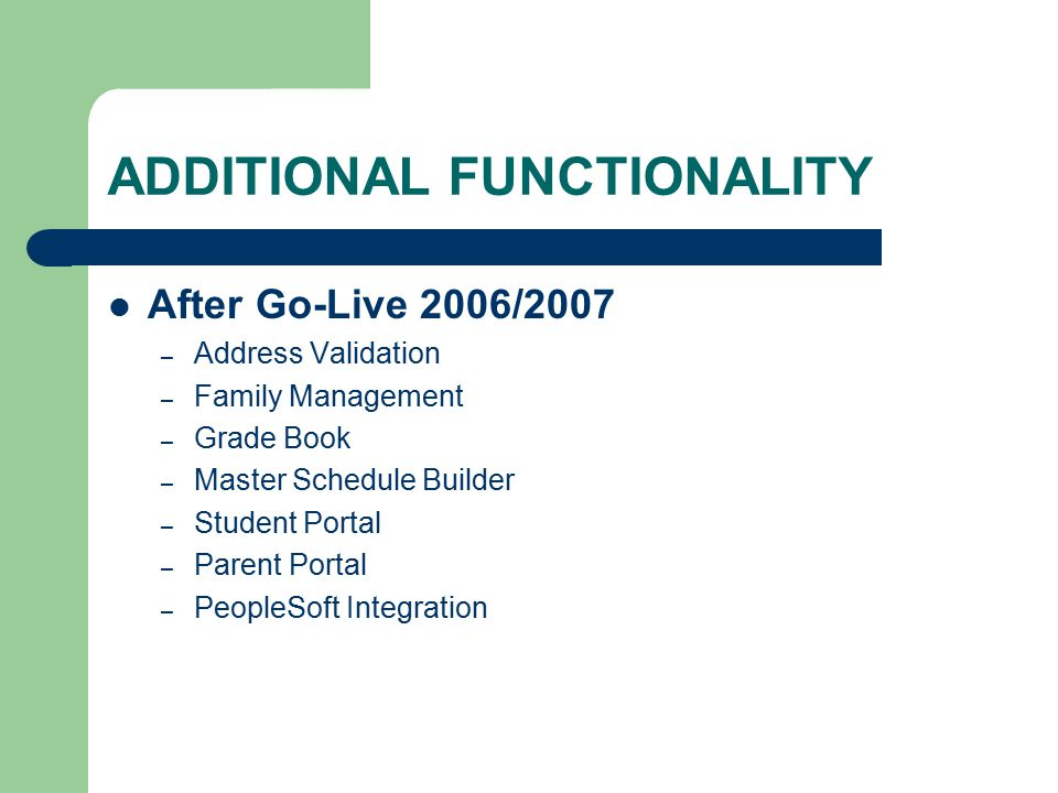 ADDITIONAL FUNCTIONALITY After Go-Live 2006/2007 – Address Validation – Family Management – Grade Book – Master Schedule Builder – Student Portal – Parent Portal – PeopleSoft Integration