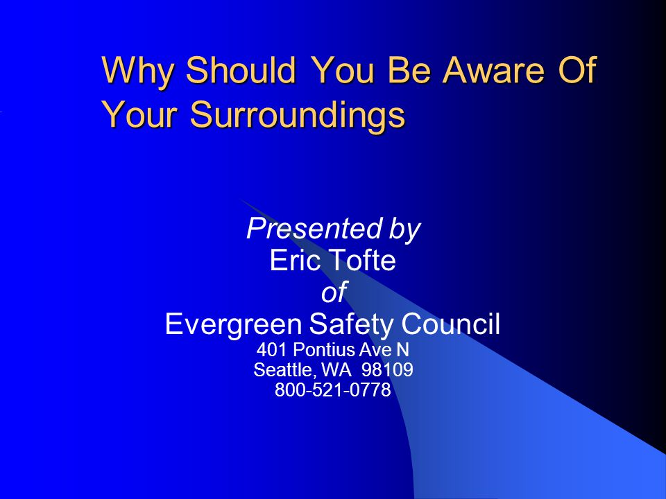 Why Should You Be Aware Of Your Surroundings Presented by Eric Tofte of Evergreen Safety Council 401 Pontius Ave N Seattle, WA 98109 800-521-0778