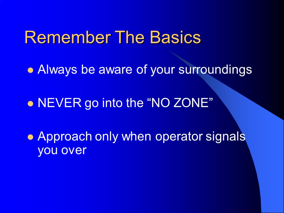 Remember The Basics Always be aware of your surroundings NEVER go into the NO ZONE Approach only when operator signals you over