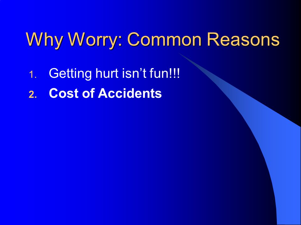 Why Worry: Common Reasons 1. Getting hurt isn't fun!!! 2. Cost of Accidents