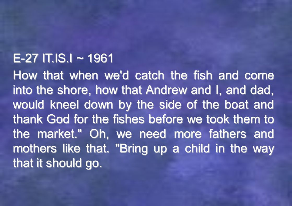 E-27 IT.IS.I ~ 1961 How that when we d catch the fish and come into the shore, how that Andrew and I, and dad, would kneel down by the side of the boat and thank God for the fishes before we took them to the market. Oh, we need more fathers and mothers like that.