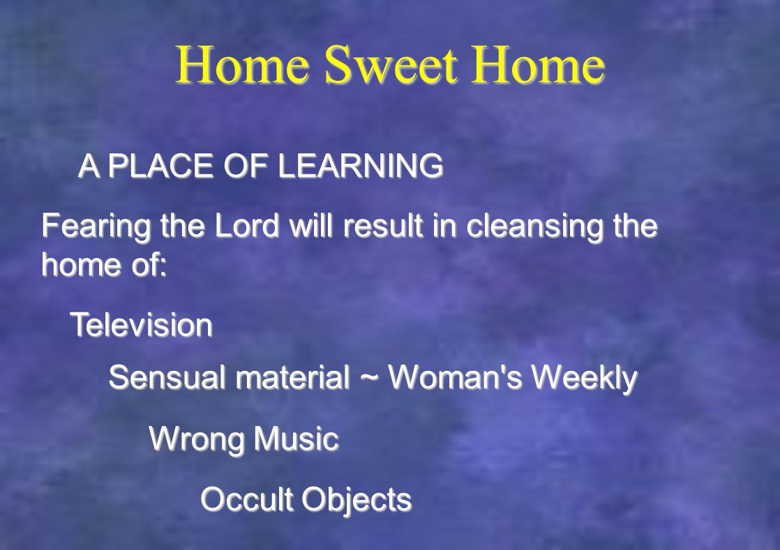 Home Sweet Home Fearing the Lord will result in cleansing the home of: A PLACE OF LEARNING Television Sensual material ~ Woman s Weekly Wrong Music Occult Objects