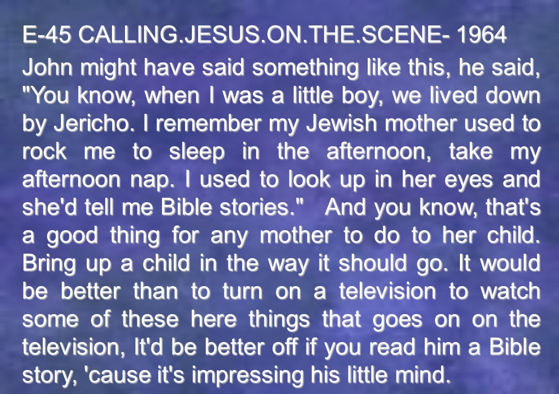 E-45 CALLING.JESUS.ON.THE.SCENE- 1964 John might have said something like this, he said, You know, when I was a little boy, we lived down by Jericho.