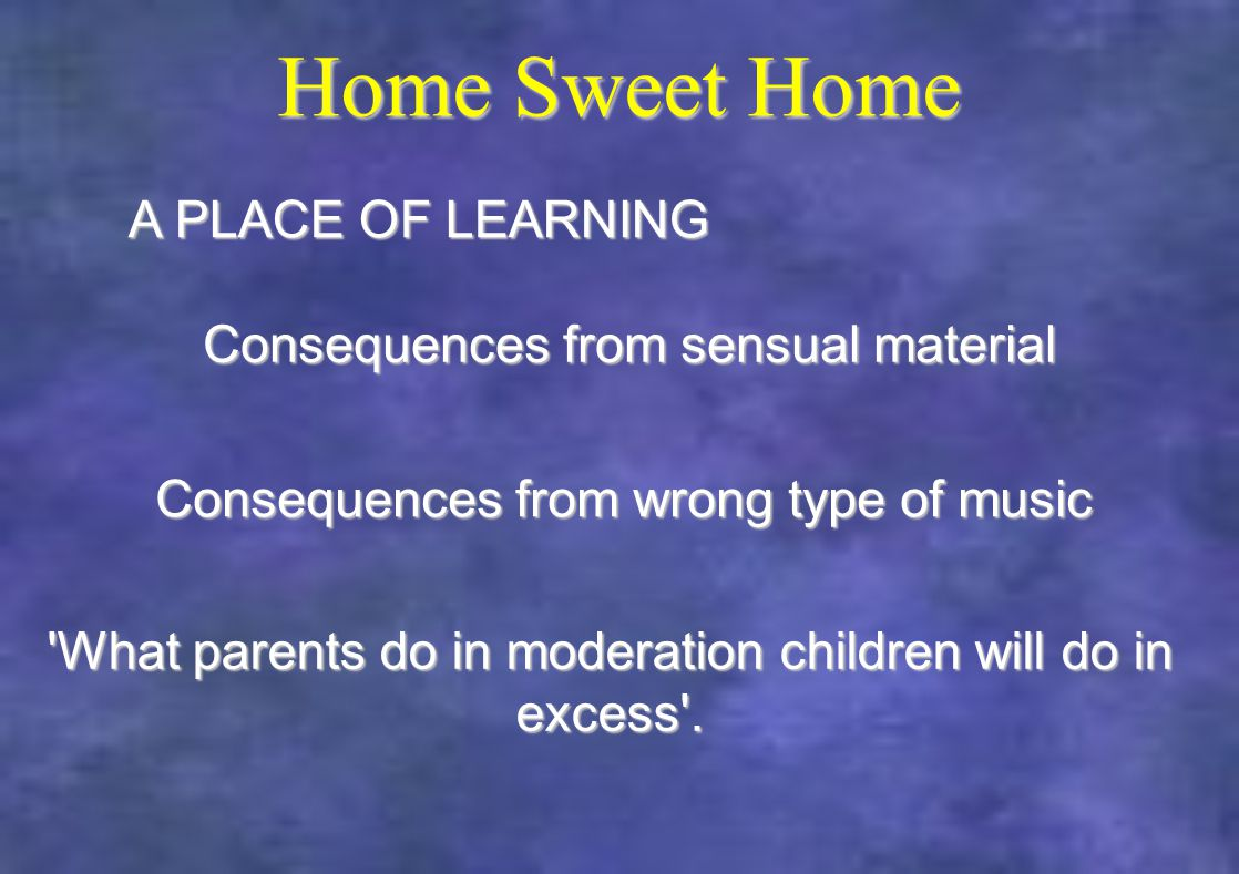 Home Sweet Home What parents do in moderation children will do in excess .