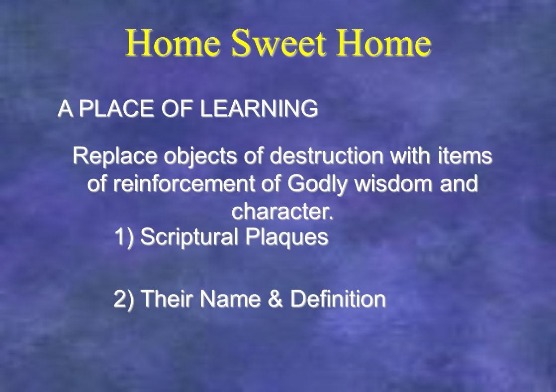 Home Sweet Home 2) Their Name & Definition A PLACE OF LEARNING Replace objects of destruction with items of reinforcement of Godly wisdom and character.