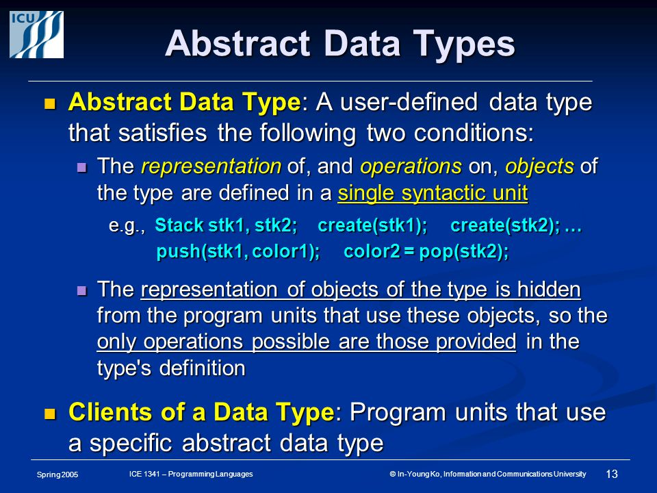 Spring 2005 13 ICE 1341 – Programming Languages © In-Young Ko, Information and Communications University Abstract Data Types Abstract Data Type: A user-defined data type that satisfies the following two conditions: Abstract Data Type: A user-defined data type that satisfies the following two conditions: The representation of, and operations on, objects of the type are defined in a single syntactic unit The representation of, and operations on, objects of the type are defined in a single syntactic unit e.g., Stack stk1, stk2; create(stk1); create(stk2); … push(stk1, color1); color2 = pop(stk2); push(stk1, color1); color2 = pop(stk2); The representation of objects of the type is hidden from the program units that use these objects, so the only operations possible are those provided in the type s definition The representation of objects of the type is hidden from the program units that use these objects, so the only operations possible are those provided in the type s definition Clients of a Data Type: Program units that use a specific abstract data type Clients of a Data Type: Program units that use a specific abstract data type