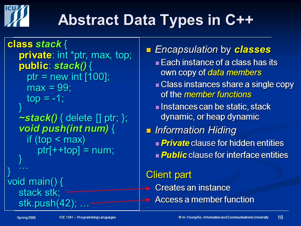 Spring 2005 18 ICE 1341 – Programming Languages © In-Young Ko, Information and Communications University Abstract Data Types in C++ Encapsulation by classes Encapsulation by classes Each instance of a class has its own copy of data members Each instance of a class has its own copy of data members Class instances share a single copy of the member functions Class instances share a single copy of the member functions Instances can be static, stack dynamic, or heap dynamic Instances can be static, stack dynamic, or heap dynamic Information Hiding Information Hiding Private clause for hidden entities Private clause for hidden entities Public clause for interface entities Public clause for interface entities Client part Creates an instance Access a member function class stack { private: int *ptr, max, top; public: stack() { ptr = new int [100]; ptr = new int [100]; max = 99; max = 99; top = -1; top = -1;} ~stack() { delete [] ptr; }; void push(int num) { if (top < max) if (top < max) ptr[++top] = num; }…} void main() { stack stk; stk.push(42); …