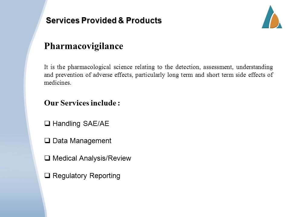 Services Provided & Products Pharmacovigilance It is the pharmacological science relating to the detection, assessment, understanding and prevention of adverse effects, particularly long term and short term side effects of medicines.