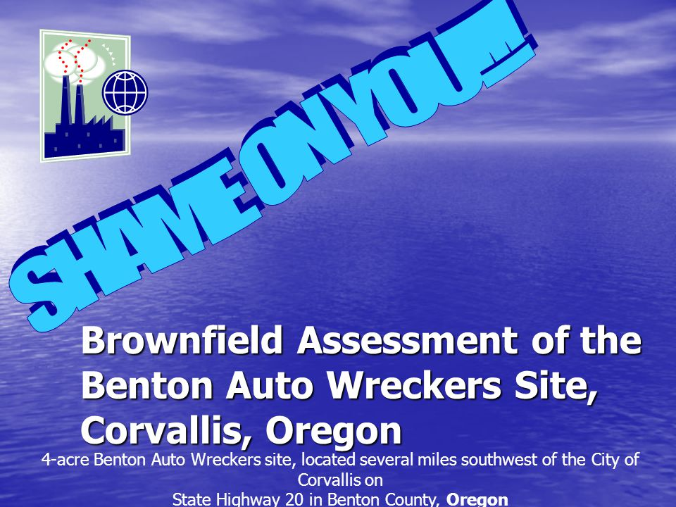 Brownfield Assessment of the Benton Auto Wreckers Site, Corvallis, Oregon 4-acre Benton Auto Wreckers site, located several miles southwest of the Cit