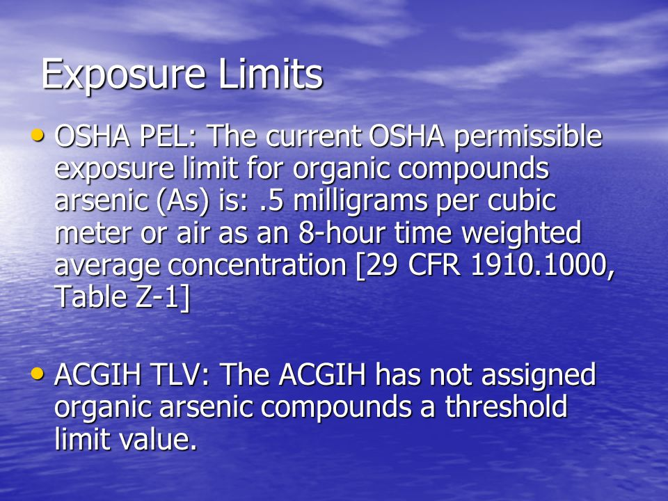 Exposure Limits OSHA PEL: The current OSHA permissible exposure limit for organic compounds arsenic (As) is:.5 milligrams per cubic meter or air as an