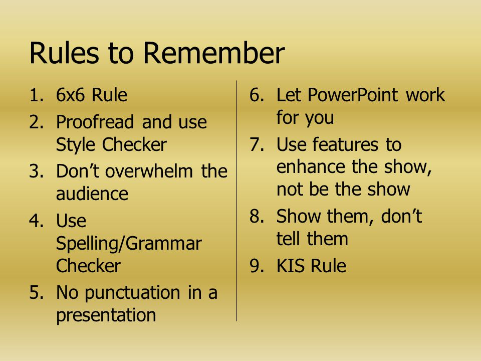 Rules to Remember 1. 1.6x6 Rule 2. 2.Proofread and use Style Checker 3. 3.Don't overwhelm the audience 4. 4.Use Spelling/Grammar Checker 5. 5.No punct