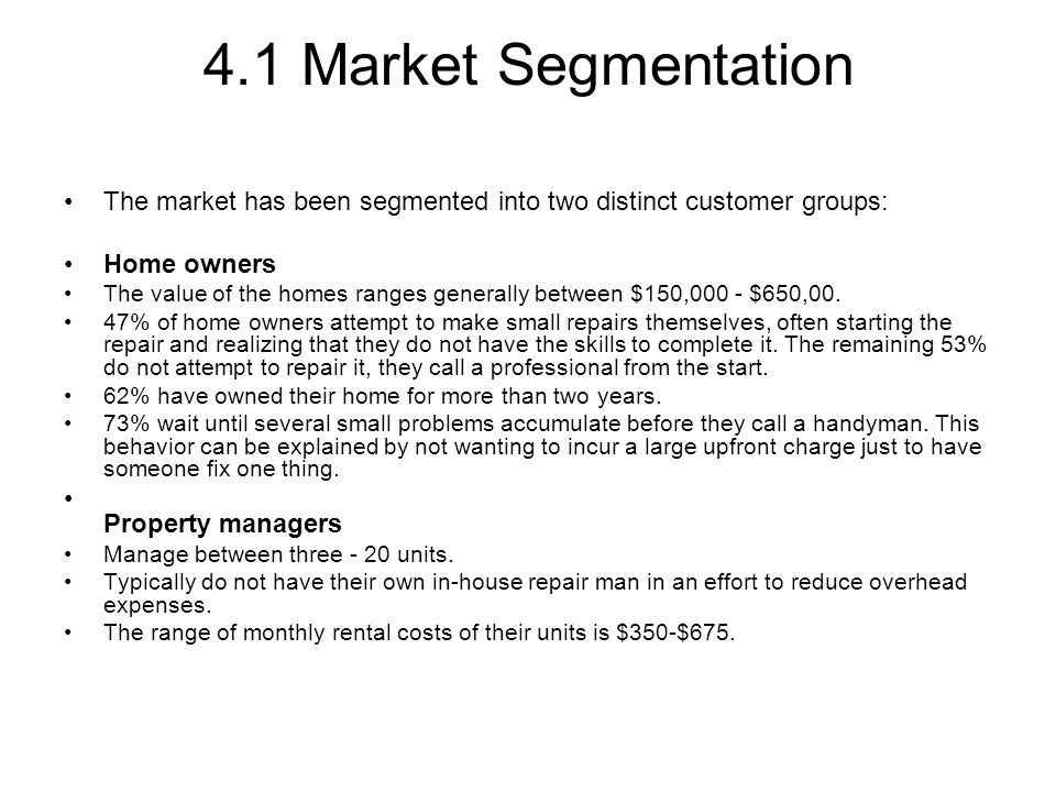 4.1 Market Segmentation The market has been segmented into two distinct customer groups: Home owners The value of the homes ranges generally between $150,000 - $650,00.