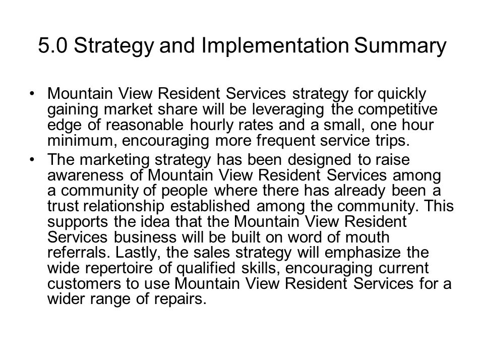 5.0 Strategy and Implementation Summary Mountain View Resident Services strategy for quickly gaining market share will be leveraging the competitive edge of reasonable hourly rates and a small, one hour minimum, encouraging more frequent service trips.
