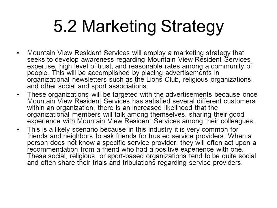 5.2 Marketing Strategy Mountain View Resident Services will employ a marketing strategy that seeks to develop awareness regarding Mountain View Resident Services expertise, high level of trust, and reasonable rates among a community of people.