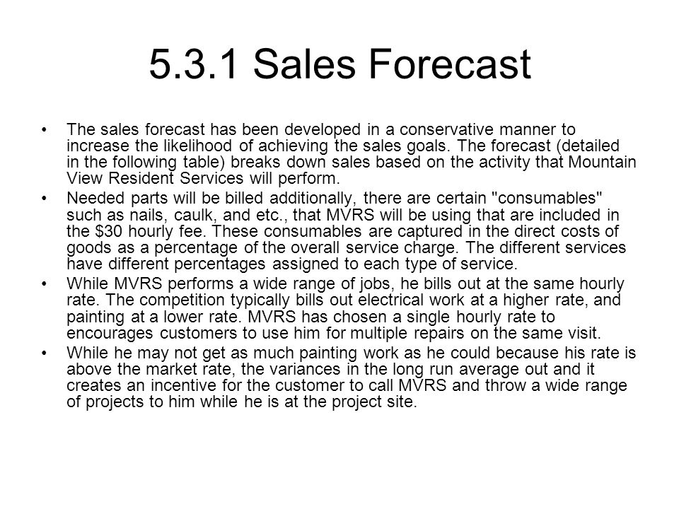 5.3.1 Sales Forecast The sales forecast has been developed in a conservative manner to increase the likelihood of achieving the sales goals.