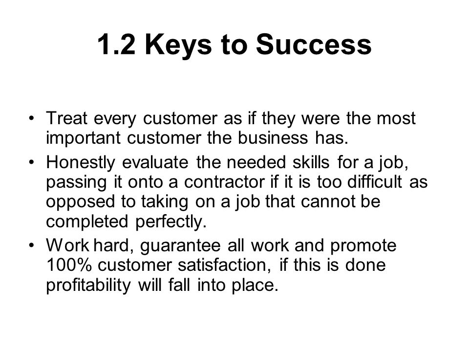 1.2 Keys to Success Treat every customer as if they were the most important customer the business has.
