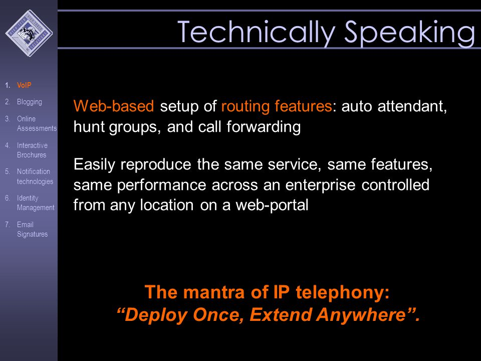 Web-based setup of routing features: auto attendant, hunt groups, and call forwarding Easily reproduce the same service, same features, same performance across an enterprise controlled from any location on a web-portal Technically Speaking The mantra of IP telephony: Deploy Once, Extend Anywhere .